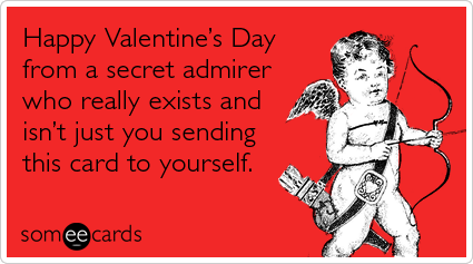 Hilarious Valentine's Day e-card: Happy Valentine's Day from a secret admirer who really exists and isn't just you sending this card to yourself.